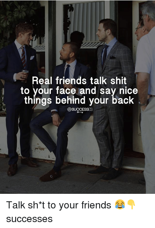 friends talk: Real friends talk shit  i to your face and say nice  things behind your back  @SUCCESSES Talk sh*t to your friends 😂👇 successes