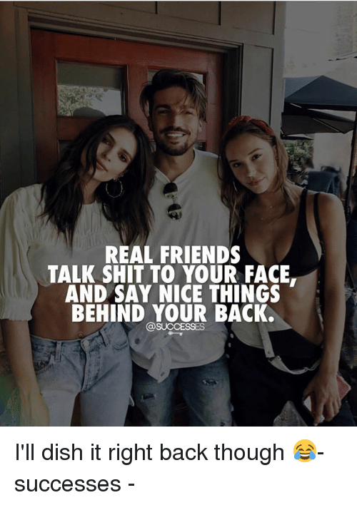 friends talk: REAL FRIENDS  TALK SHIT TO YOUR FACE.  AND SAY NICE THINGS  BEHIND YOUR BACK.  SUCCESSES I'll dish it right back though 😂- successes -