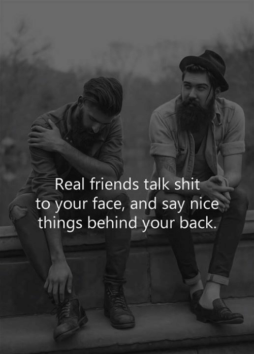 friends talk: Real friends talk shit  to your face, and say nice  things behind your back.