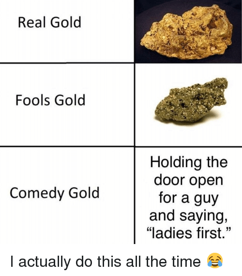 """Memes, Time, and Comedy: Real Gold  Fools Gold  Holding the  door open  for a guy  and saying,  """"ladies first.""""  Comedy Gold I actually do this all the time 😂"""