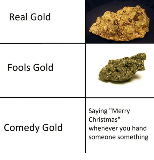 "Christmas, Merry Christmas, and Dank Memes: Real Gold  Fools Gold  Saying ""Merry  Christmas""  whenever you hand  someone something  Comedy Gold"