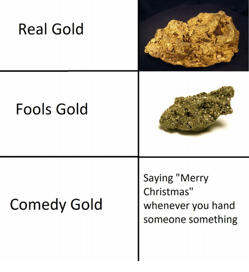 "Christmas, Merry Christmas, and Comedy: Real Golod  Fools Gold  Saying ""Merry  Christmas""  whenever you hand  someone something  Comedy Gold"