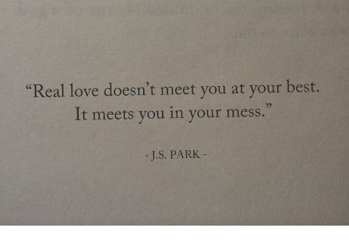"""Love, Best, and Park: Real love doesn't meet you at your best.  It meets you in your mess.""""  (C  -J.S. PARK"""