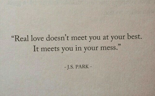 "Love, Best, and Park: ""Real love doesn't meet you at your best.  It meets you in your mess.""  -J.S. PARK-"