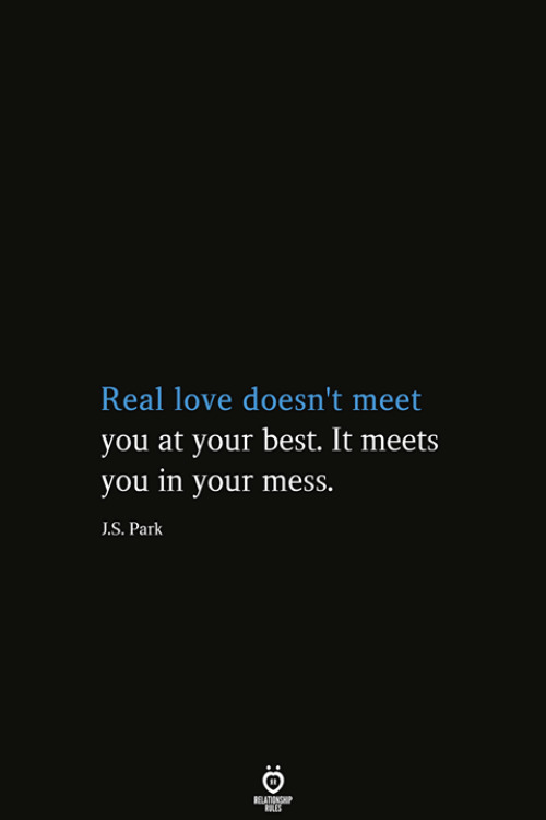 Love, Best, and Park: Real love doesn't meet  you at your best. It meets  you in your mess.  J.S. Park  RELATIONSHIP  ES