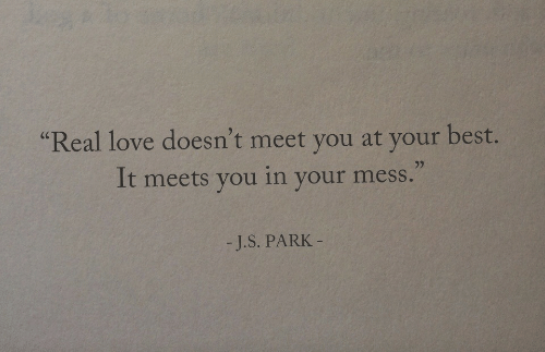 """Love, Best, and Park: """"Real love doesn't meet you at your best.  It meets you in your mess.""""  - J.S. PARK"""