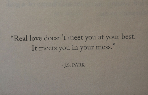"""Your Best: Real love doesn't meet you at your best.  It meets you in your mess.""""  (C  -J.S. PARK"""