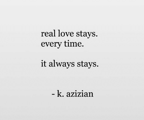 Love, Time, and Real: real love stays.  every time.  it always stays.  -k. azizian