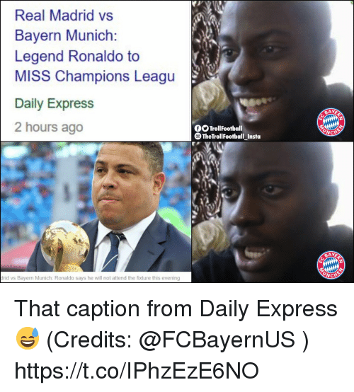Memes, Real Madrid, and Express: Real Madrid vs  Bayern Munich:  Legend Ronaldo to  MISS Champions Leagu  Daily Express  2 hours ago  AYE  O TrollFootball  TheTrollFootball Insta  drid vs Bayern Munich: Ronaldo says he will not attend the fixture this evening That caption from Daily Express 😅 (Credits: @FCBayernUS ) https://t.co/IPhzEzE6NO