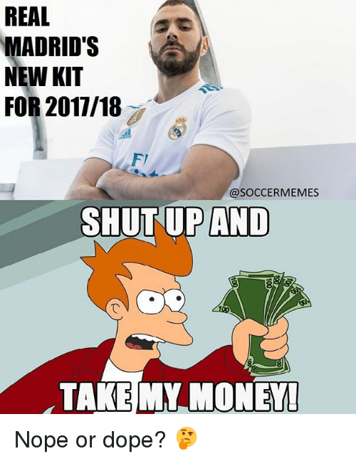 Shut Up And Take: REAL  MADRID'S  NEW KIT  FOR 2017/18  @SOCCER MEMES  SHUT UP AND  TAKE MY MONEY Nope or dope? 🤔