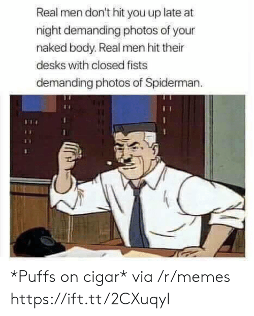 cigar: Real men don't hit you up late at  night demanding photos of your  naked body. Real men hit their  desks with closed fists  demanding photos of Spiderman *Puffs on cigar* via /r/memes https://ift.tt/2CXuqyI