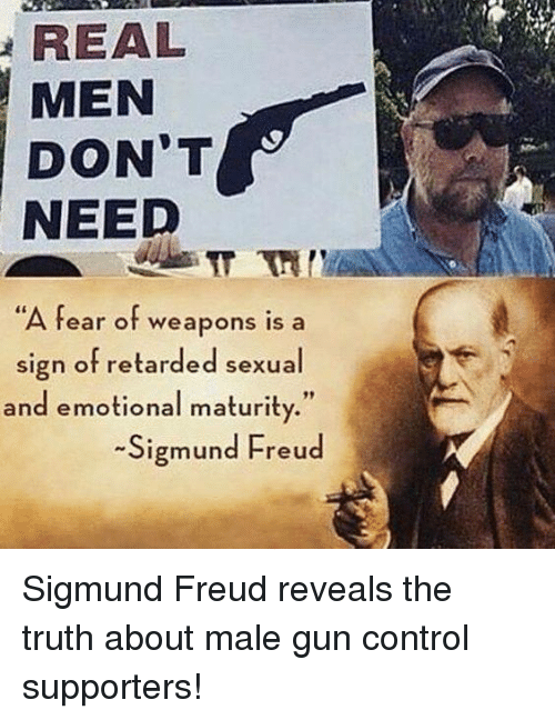 "Memes, Retarded, and Control: REAL  MEN  DON'T  NEED  A fear of weapons is a  sign of retarded sexual  and emotional maturity.""  -Sigmund Freud Sigmund Freud reveals the truth about male gun control supporters!"