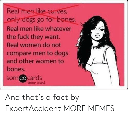 Bones, Dank, and Dogs: Real men like curves,  for banes.  only dogs go  Real men like whatever  the fuck they want.  Real women do not  compare men to dogs  and other women to  bones.  somee cards  user card And that's a fact by ExpertAccident MORE MEMES