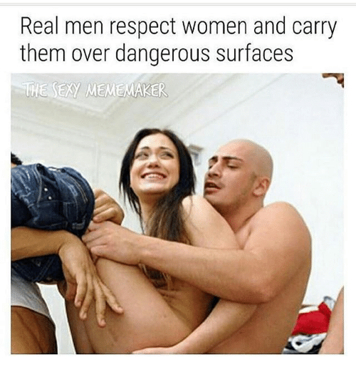 Meme, Memes, and Respect: Real men respect women and carry  them over dangerous surfaces  THE EXy MEME MAKER