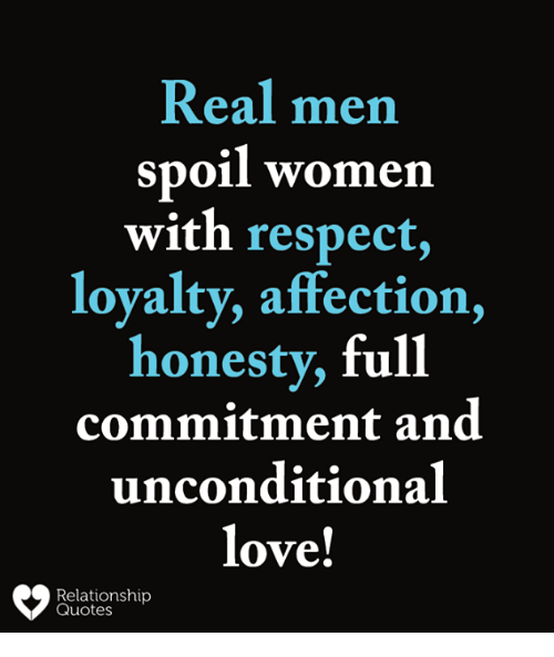 Love, Memes, and Respect: Real men  spoil women  with respect,  loyalty, affection,  honesty, full  commitment and  unconditional  love!  Relationship  Quotes