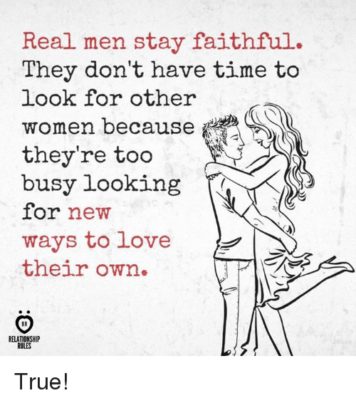 Love, True, and Time: Real men stay faithful.  They don't have time to  look for other  women because  they're too  busy looking  for new  ways to love  their own.  RELATIONSHIP  RULES True!