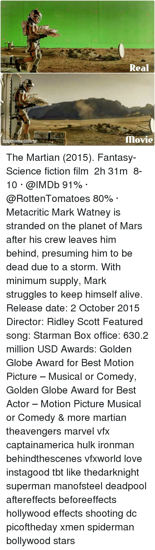 Alive, Golden Globes, and Love: Real  movie  c @moves eepacts The Martian (2015). Fantasy-Science fiction film ‧ 2h 31m  8-10 · @IMDb 91% · @RottenTomatoes 80% · Metacritic Mark Watney is stranded on the planet of Mars after his crew leaves him behind, presuming him to be dead due to a storm. With minimum supply, Mark struggles to keep himself alive. Release date: 2 October 2015 Director: Ridley Scott Featured song: Starman Box office: 630.2 million USD Awards: Golden Globe Award for Best Motion Picture – Musical or Comedy, Golden Globe Award for Best Actor – Motion Picture Musical or Comedy & more martian theavengers marvel vfx captainamerica hulk ironman behindthescenes vfxworld love instagood tbt like thedarknight superman manofsteel deadpool aftereffects beforeeffects hollywood effects shooting dc picoftheday xmen spiderman bollywood stars