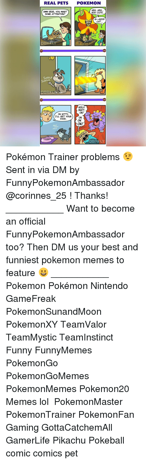 Memes, 🤖, and Cites: REAL PETS  POKEMON  HEH...HEH.  AWW HEHE, you WANT  SOO CITE.  SOME ATTENTION?  CAT.  DORR  SCRATCH  SARATCH  HOLY  SHIT,  OK!  OK KITTy,  ILL GET YOUR OK  FOOD  OK  OK!  DORMLY Pokémon Trainer problems 😉 Sent in via DM by FunnyPokemonAmbassador @corinnes_25 ! Thanks! ___________ Want to become an official FunnyPokemonAmbassador too? Then DM us your best and funniest pokemon memes to feature 😀 ___________ Pokemon Pokémon Nintendo GameFreak PokemonSunandMoon PokemonXY TeamValor TeamMystic TeamInstinct Funny FunnyMemes PokemonGo PokemonGoMemes PokemonMemes Pokemon20 Memes lol ポケットモンスター PokemonMaster PokemonTrainer PokemonFan Gaming GottaCatchemAll GamerLife Pikachu Pokeball comic comics pet