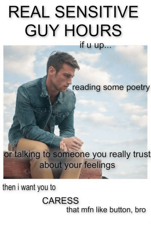Sensitive Guy, Poetry, and Reading: REAL SENSITIVE  GUY HOURS  ifuup  reading some poetry  or talking to someone you really trust  about your feelings  then i want you to  CARESS  that mfn like button, bro
