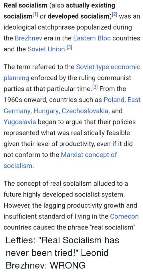 """Arguing, Future, and Germany: Real socialism (also actually existing  socialism1 or developed socialism)2 was an  ideological catchphrase popularized during  the Brezhnev era in the Eastern Bloc countries  and the Soviet Union.3  The term referred to the Soviet-type economic  planning enforced by the ruling communist  parties at that particular time. From the  1960s onward, countries such as Poland, East  Germany, Hungary, Czechoslovakia, and  Yugoslavia began to argue that their policies  represented what was realistically feasible  given their level of productivity, even if it did  not conform to the Marxist concept of  socialism.  The concept of real socialism alluded to a  future highly developed socialist system.  However, the lagging productivity growth and  insufficient standard of living in the Comecon  countries caused the phrase """"real socialism"""""""