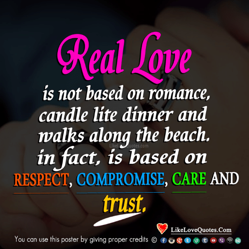 lite: Real sove  is not based on romance,  candle lite dinner and  walks along the beach.  in fact, is based on  RESPECT, COMPROMISE, CARE AND  trust,  Likeluotes.com  LikeLoveQuotes.Com  You can use this poster by giving proper credits ⓒ ⑥。gj ⓔ )  ㊥e