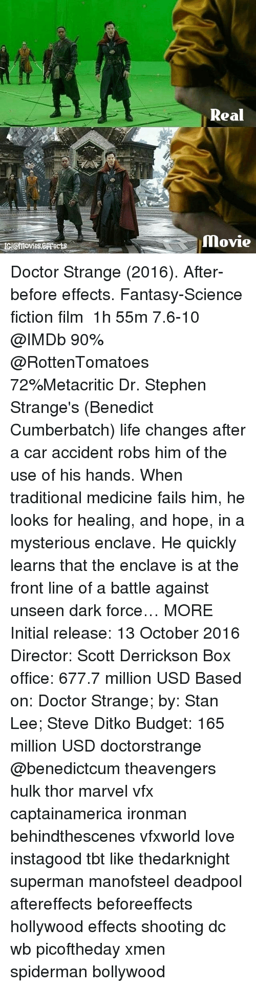Doctor, Life, and Love: Real  tl@moviesespects Doctor Strange (2016). After-before effects. Fantasy-Science fiction film ‧ 1h 55m 7.6-10 @IMDb 90% @RottenTomatoes 72%Metacritic Dr. Stephen Strange's (Benedict Cumberbatch) life changes after a car accident robs him of the use of his hands. When traditional medicine fails him, he looks for healing, and hope, in a mysterious enclave. He quickly learns that the enclave is at the front line of a battle against unseen dark force… MORE Initial release: 13 October 2016 Director: Scott Derrickson Box office: 677.7 million USD Based on: Doctor Strange; by: Stan Lee; Steve Ditko Budget: 165 million USD doctorstrange @benedictcum theavengers hulk thor marvel vfx captainamerica ironman behindthescenes vfxworld love instagood tbt like thedarknight superman manofsteel deadpool aftereffects beforeeffects hollywood effects shooting dc wb picoftheday xmen spiderman bollywood