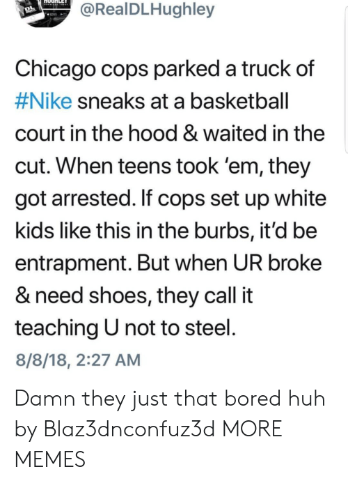 white kids: RealDLHughley  Chicago cops parked a truck  #Nike sneaks at a basketball  court in the hood & waited in the  cut. When teens took 'em, they  got arrested. If cops set up white  kids like this in the burbs, it'd be  entrapment. But when UR broke  & need shoes, they call it  teaching U not to steel  8/8/18, 2:27 AM  of Damn they just that bored huh by Blaz3dnconfuz3d MORE MEMES