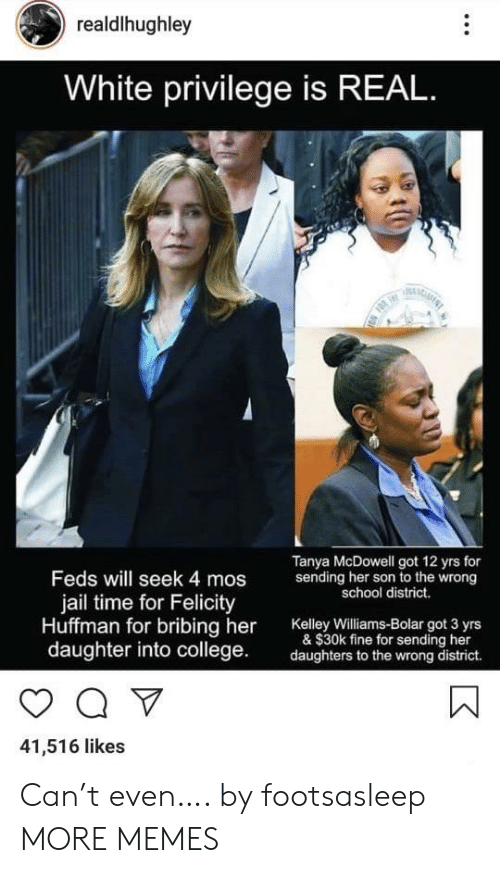 Feds: realdlhughley  White privilege is REAL  F  Tanya McDowell got 12 yrs for  sending her son to the wrong  school district.  Feds will seek 4 mos  jail time for Felicity  Huffman for bribing her  daughter into college  Kelley Williams-Bolar got 3 yrs  & $30k fine for sending her  daughters to the wrong district.  41,516 likes Can't even…. by footsasleep MORE MEMES