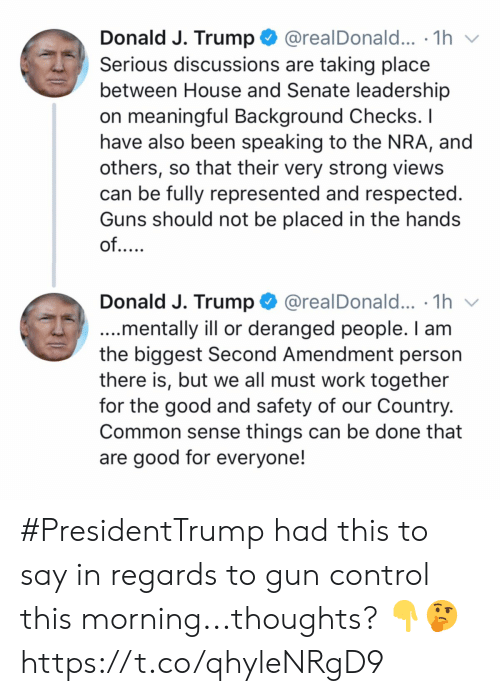Guns, Control, and Work: @realDonald... .1h  Donald J. Trump  Serious discussions are taking place  between House and Senate leadership  on meaningful Background Checks. I  have also been speaking to the NRA, and  others, so that their very strong views  can be fully represented and respected.  Guns should not be placed in the hands  of....  Donald J. Trump  @realDonald... .1h  ...mentally ill or deranged people. I am  the biggest Second Amendment person  there is, but we all must work together  for the good and safety of our Country.  Common sense things can be done that  are good for everyone! #PresidentTrump had this to say in regards to gun control this morning...thoughts? 👇🤔 https://t.co/qhyleNRgD9