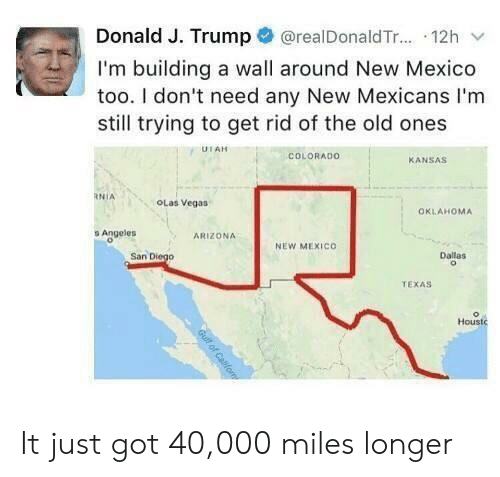 Oklahoma: @realDonald T... 12h  Donald J. Trump  I'm building a wall around New Mexico  too. I don't need any New Mexicans I'm  still trying to get rid of the old ones  UTAH  COLORADO  KANSAS  RNIA  OLas Vegas  OKLAHOMA  s Angeles  ARIZONA  NEW MEXICO  San Diego  Dallas  TEXAS  Houstc  Gull of Cafom It just got 40,000 miles longer