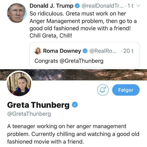 ridiculous: @realDonald Tr.. 1 t  Donald J. Trump  So ridiculous. Greta must work on her  Anger Management problem, then go to a  good old fashioned movie with a friend!  Chill Greta, Chill!  Roma Downey  @RealRo... 20 t  Congrats @GretaThunberg  Følger  Greta Thunberg  @GretaThunberg  A teenager working on her anger management  problem. Currently chilling and watching a good old  fashioned movie with a friend.