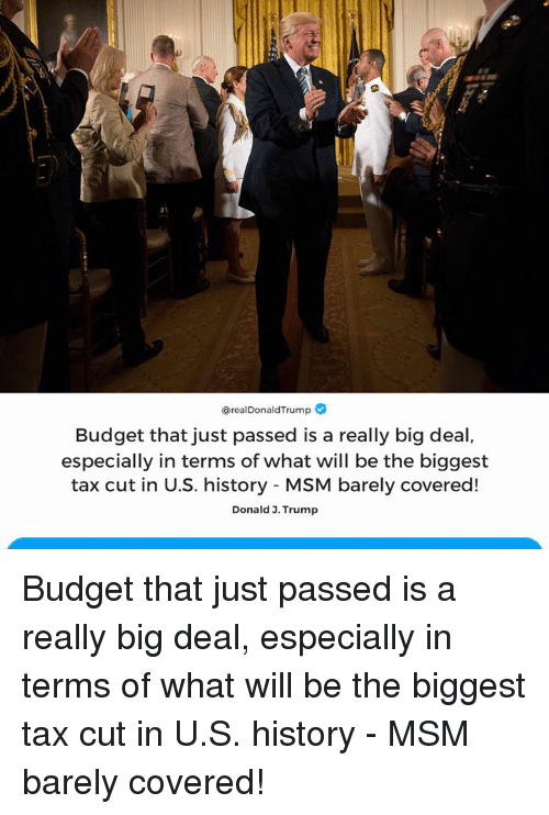 Budget, History, and Trump: @realDonaldTrump  Budget that just passed is a really big deal,  especially in terms of what will be the biggest  tax cut in U.S. history MSM barely covered!  Donald 3. Trump Budget that just passed is a really big deal, especially in terms of what will be the biggest tax cut in U.S. history - MSM barely covered!