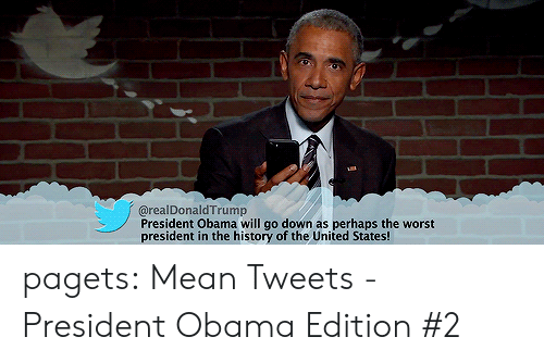 mean tweets: @realDonaldTrump  President Obama will go down as perhaps the worst  president in the history of the United States! pagets:  Mean Tweets - President Obama Edition #2