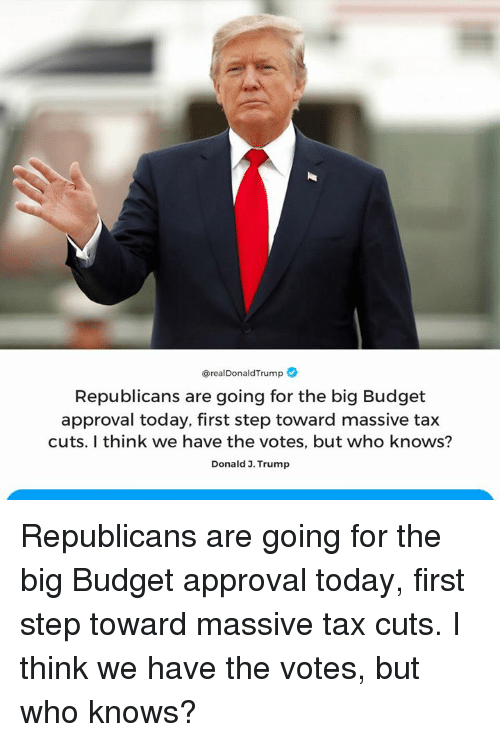 Budget, Today, and Trump: @realDonaldTrump  Republicans are going for the big Budget  approval today, first step toward massive tax  cuts. I think we have the votes, but who knows?  Donald 3. Trump Republicans are going for the big Budget approval today, first step toward massive tax cuts. I think we have the votes, but who knows?