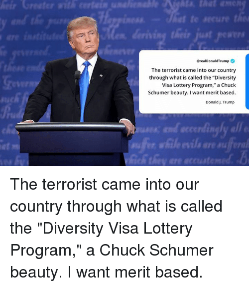 "Lottery, Trump, and What Is: @realDonaldTrump  The terrorist came into our country  through what is called the ""Diversity  Visa Lottery Program,"" a Chuck  Schumer beauty. I want merit based  Donald J. Trump  IR  at  fe The terrorist came into our country through what is called the ""Diversity Visa Lottery Program,"" a Chuck Schumer beauty. I want merit based."