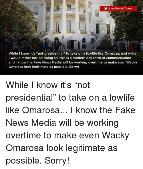 "Fake, News, and Sorry: @realDonaldTrump  While know it's ""not presidential"" to take on a lowlife like Omarosa, and while  I would rather not be doing so, this is a modern day form of communication  and I know the Fake News Media will be working overtime to make even Wacky  Omarosa look legitimate as possible. Sorry! While I know it's ""not presidential"" to take on a lowlife like Omarosa... I know the Fake News Media will be working overtime to make even Wacky Omarosa look legitimate as possible. Sorry!"