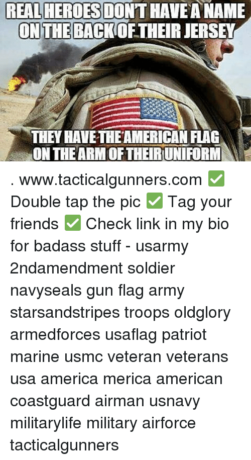 America, Friends, and Memes: REALHEROES DONT HAVE A NAME  ON THE  BACKOFTHEIRJERSEY  THEY HAVETHEAMERICAN FLAG  ON THE ARM OF THEIRUNIFORM . www.tacticalgunners.com ✅ Double tap the pic ✅ Tag your friends ✅ Check link in my bio for badass stuff - usarmy 2ndamendment soldier navyseals gun flag army starsandstripes troops oldglory armedforces usaflag patriot marine usmc veteran veterans usa america merica american coastguard airman usnavy militarylife military airforce tacticalgunners