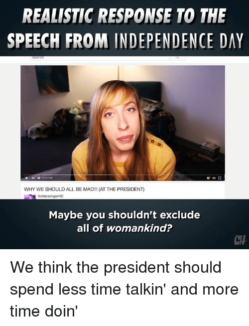 Independence Day, Memes, and Time: REALISTIC RESPONSE TO THE  SPEECH FROM INDEPENDENCE DAY  WHY WE SHOULD ALL BE MAD!!! (AT THE PRESIDENT)  hollabackguri4D  Maybe you shouldn't exclude  all of womankind?  CH We think the president should spend less time talkin' and more time doin'