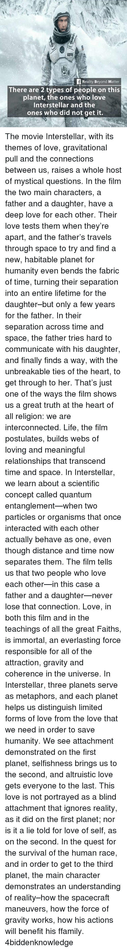Interstellar: Reality Beyond Matter  There are 2 types of people on this  planet, the ones who love  Interstellar and the  ones who did not get it. The movie Interstellar, with its themes of love, gravitational pull and the connections between us, raises a whole host of mystical questions. In the film the two main characters, a father and a daughter, have a deep love for each other. Their love tests them when they're apart, and the father's travels through space to try and find a new, habitable planet for humanity even bends the fabric of time, turning their separation into an entire lifetime for the daughter–but only a few years for the father. In their separation across time and space, the father tries hard to communicate with his daughter, and finally finds a way, with the unbreakable ties of the heart, to get through to her. That's just one of the ways the film shows us a great truth at the heart of all religion: we are interconnected. Life, the film postulates, builds webs of loving and meaningful relationships that transcend time and space. In Interstellar, we learn about a scientific concept called quantum entanglement—when two particles or organisms that once interacted with each other actually behave as one, even though distance and time now separates them. The film tells us that two people who love each other—in this case a father and a daughter—never lose that connection. Love, in both this film and in the teachings of all the great Faiths, is immortal, an everlasting force responsible for all of the attraction, gravity and coherence in the universe. In Interstellar, three planets serve as metaphors, and each planet helps us distinguish limited forms of love from the love that we need in order to save humanity. We see attachment demonstrated on the first planet, selfishness brings us to the second, and altruistic love gets everyone to the last. This love is not portrayed as a blind attachment that ignores reality, as it did on the first planet; nor is it 