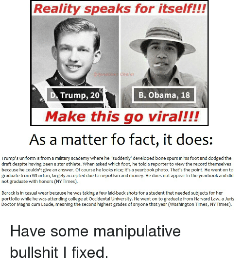 Népotisme: Reality speaks for itself!!!  haim  Trump, 20  B. Obama, 18  D. Make this go viral!!!  As a matter fo fact, it does  Trump's uniform is from a military academy where he 'suddenly' developed bone spurs in his foot and dodged the  draft despite having been a star athlete. When asked which foot, he told a reporter to view the record themselves  because he couldn't give an answer. Of course he looks n  it's a yearbook photo. That's the  point. He went on to  graduate from Wharton, largely accepted due to nepotism and money. He does not appear in the yearbook and did  not graduate with honors (NYTimes).  Barack is in casual wear because he was taking a few laid-back shots for a student that needed subjects for her  portfolio while he was attending college at Occidental University. He went on to graduate from Harvard Law, a Juris  Doctor Magna CumLaude, meaning the second highest grades of anyone that year(Washington Times, NYTimes). Have some manipulative bullshit I fixed.