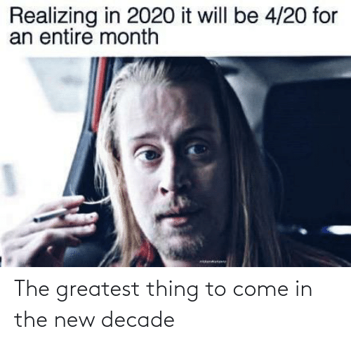 The Greatest: Realizing in 2020 it will be 4/20 for  an entire month The greatest thing to come in the new decade