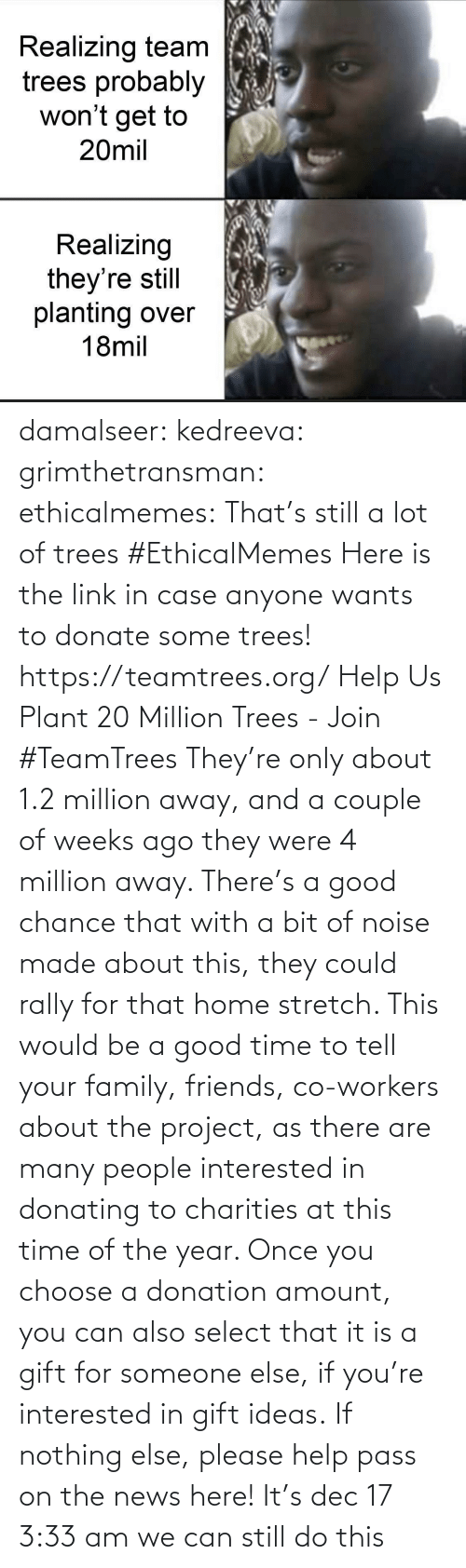 Join: Realizing team  trees probably  won't get to  20mil  Realizing  they're still  planting over  18mil damalseer:  kedreeva: grimthetransman:  ethicalmemes:  That's still a lot of trees #EthicalMemes   Here is the link in case anyone wants to donate some trees!  https://teamtrees.org/ Help Us Plant 20 Million Trees - Join #TeamTrees  They're only about 1.2 million away, and a couple of weeks ago they were 4 million away. There's a good chance that with a bit of noise made about this, they could rally for that home stretch. This would be a good time to tell your family, friends, co-workers about the project, as there are many people interested in donating to charities at this time of the year. Once you choose a donation amount, you can also select that it is a gift for someone else, if you're interested in gift ideas. If nothing else, please help pass on the news here!    It's dec 17 3:33 am we can still do this