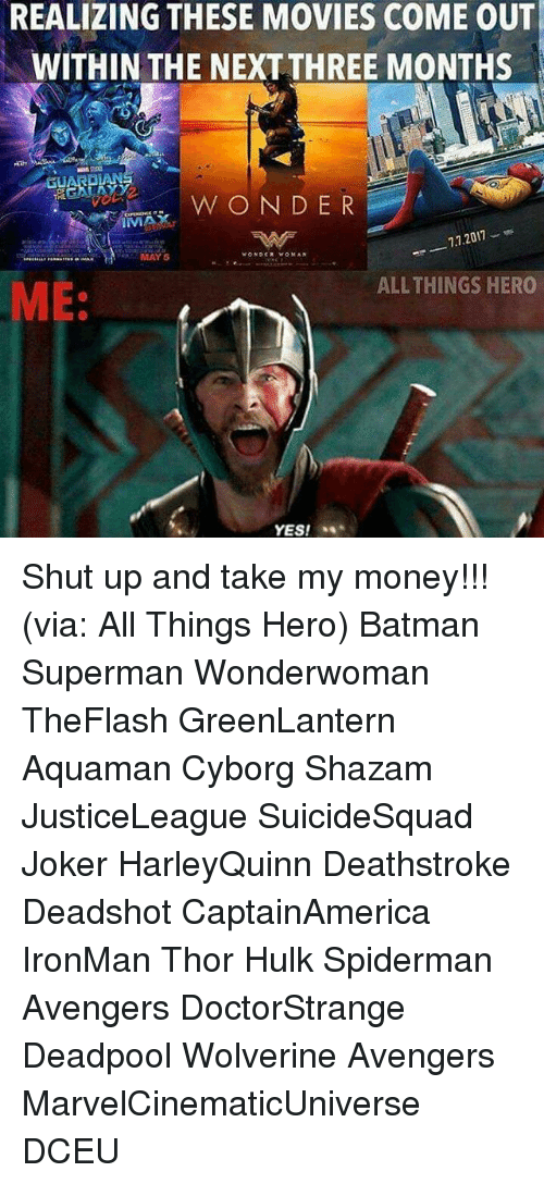 Shut Up And Take: REALIZING THESE MOVIES COME OUT  WITHIN THE NEXT THREE MONTHS  DLAN  W O N D E R  7.7.2017  MAY 5  ALL THINGS HERO  ME:  YES! Shut up and take my money!!! (via: All Things Hero) Batman Superman Wonderwoman TheFlash GreenLantern Aquaman Cyborg Shazam JusticeLeague SuicideSquad Joker HarleyQuinn Deathstroke Deadshot CaptainAmerica IronMan Thor Hulk Spiderman Avengers DoctorStrange Deadpool Wolverine Avengers MarvelCinematicUniverse DCEU