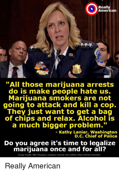 """Police, Alcohol, and American: Reall  American  """"All those marijuana arrests  do is make people hate us.  Marijuana smokers are not  going to attack and kill a cop.  They just want to get a bag  of chips and relax. Alcohol is  a much bigger problem.""""  - Kathy Lanier, Washington  D.C. Chief of Police  Do you agree it's time to legalize  marijuana once and for all?  Image Credit: NBC Changest cropped, resized, text added. http://bit.ly/2ztnuDw Really American"""