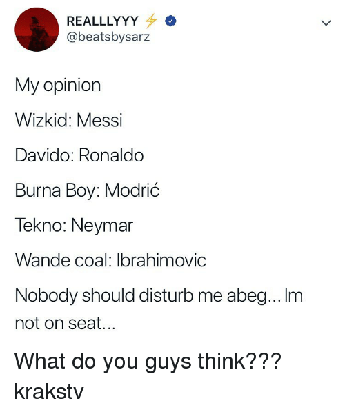 Memes, Neymar, and Messi: REALLLYY  @beatsbysarz  My opiniorn  Wizkid: Messi  Davido: Ronaldo  Burna Boy: Modrić  Tekno: Neymar  Wande coal: Ibrahimovic  Nobody should disturb me abeg... Im  not on seat... What do you guys think??? krakstv