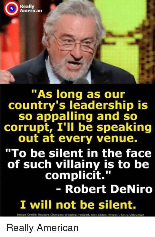 """venue: Really  American  """"As long as our  country's leadership is  so appalling and so  corrupt, I'll be speaking  out at every venue.  """"To be silent in the face  of such villainy is to be  complicit.""""  - Robert DeNiro  I will not be silent  Image Credit: Reuters Changes: cropped, resized, text added. https://bit.ly/2H3GNwz Really American"""