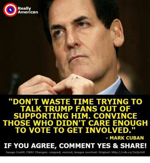 """American, Http, and Image: Really  American  """"DON'T WASTE TIME TRYING TO  TALK TRUMP FANS OUT OF  SUPPORTING HIM. CONVINCE  THOSE WHO DIDN'T CARE ENOUGH  TO VOTE TO GET INVOLVED.  MARK CUBAN  IF YOU AGREE, COMMENT YES & SHARE!  Image Credit: CNBC Changes: cropped, resized, images overlaid. Original: http://cnb.cx/2eQvHdl"""