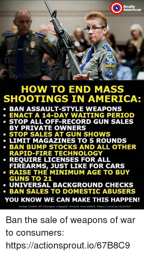 America, Cars, and Fire: Really  American  HOW TO END MASS  SHOOTINGS IN AMERICA:  BAN ASSAULT-STYLE WEAPONS  ENACT A 14-DAY WAITING PERIOD  STOP ALL OFF-RECORD GUN SALES  BY PRIVATE OWNERS  STOP SALES AT GUN SHOWS  LIMIT MAGAZINES TO 5 ROUNDS  BAN BUMP STOCKS AND ALL OTHER  RAPID-FIRE TECHNOLOGY  REQUIRE LICENSES FOR ALL  FIREARMS, JUST LIKE FOR CARS  RAISE THE MINIMUM AGE TO BUY  GUNS TO 21  UNIVERSAL BACKGROUND CHECKS  BAN SALES TO DOMESTIC ABUSERS  YOU KNOW WE CAN MAKE THIS HAPPEN!  Image Credit: AP Changes: cropped, resized, text added. https://usat.ly/201Sck7 Ban the sale of weapons of war to consumers: https://actionsprout.io/67B8C9