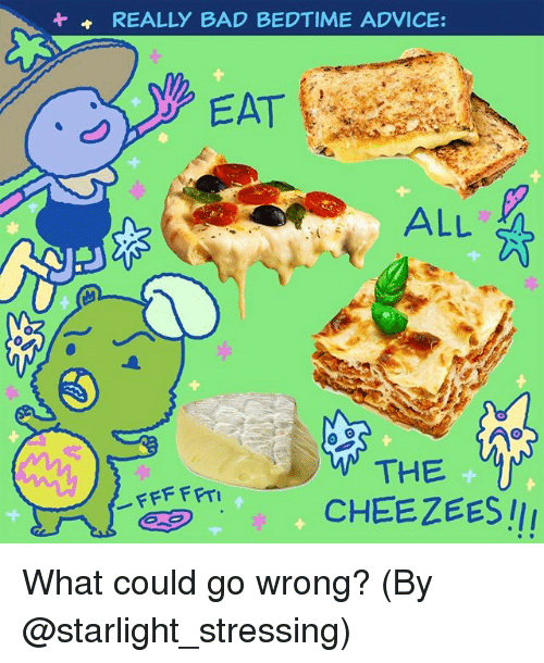 Advice, Bad, and Memes: REALLY BAD BEDTIME ADVICE:  EAT  ALL  THE  CHEEZEES !I What could go wrong? (By @starlight_stressing)