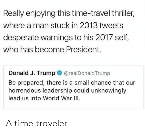 World War III: Really enjoying this time-travel thriller,  where a man stuck in 2013 tweets  desperate warnings to his 2017 self,  who has become President.  Donald J. Trump@realDonaldTrump  Be prepared, there is a small chance that our  horrendous leadership could unknowingly  lead us into World War III A time traveler